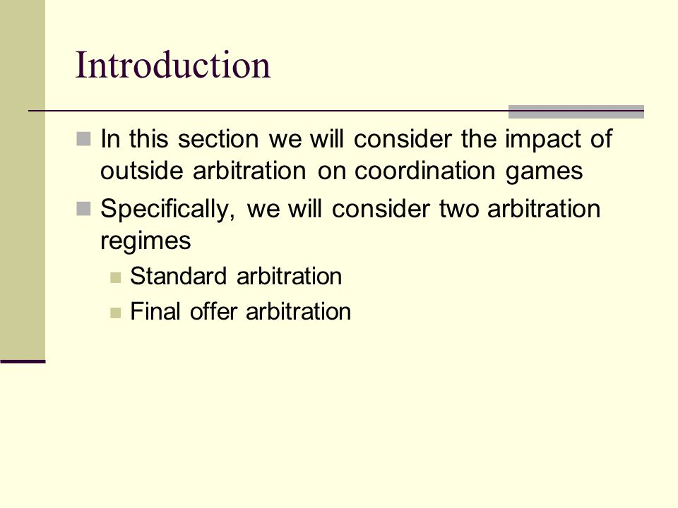 Arbitration Suppose that we change the split the surplus game to allow for outside arbitration One common arbitration protocol is to have the arbitrator choose a settlement between the final offers of each side We suppose that the arbitrator gives weight of a to player 1's final offer