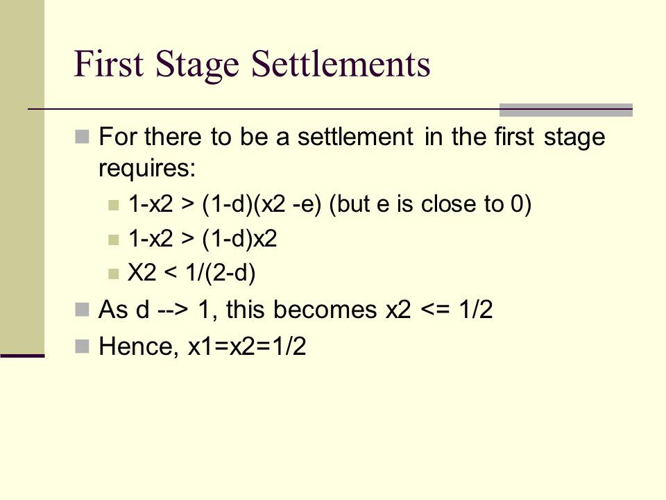 First Stage Settlements For there to be a settlement in the first stage requires: 1-x2 > (1-d)(x2 -e) (but e is close to 0) 1-x2 > (1-d)x2 X2 < 1/(2-d) As d --> 1, this becomes x2 <= 1/2 Hence, x1=x2=1/2