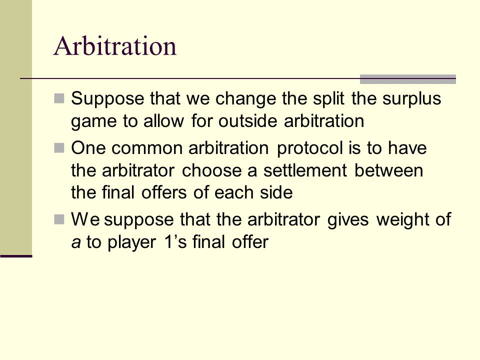 Arbitration Likewise, the arbitrator gives weight (1-a) to player 2's final offer The weight a is between [0,1] What should each player's final offer be?