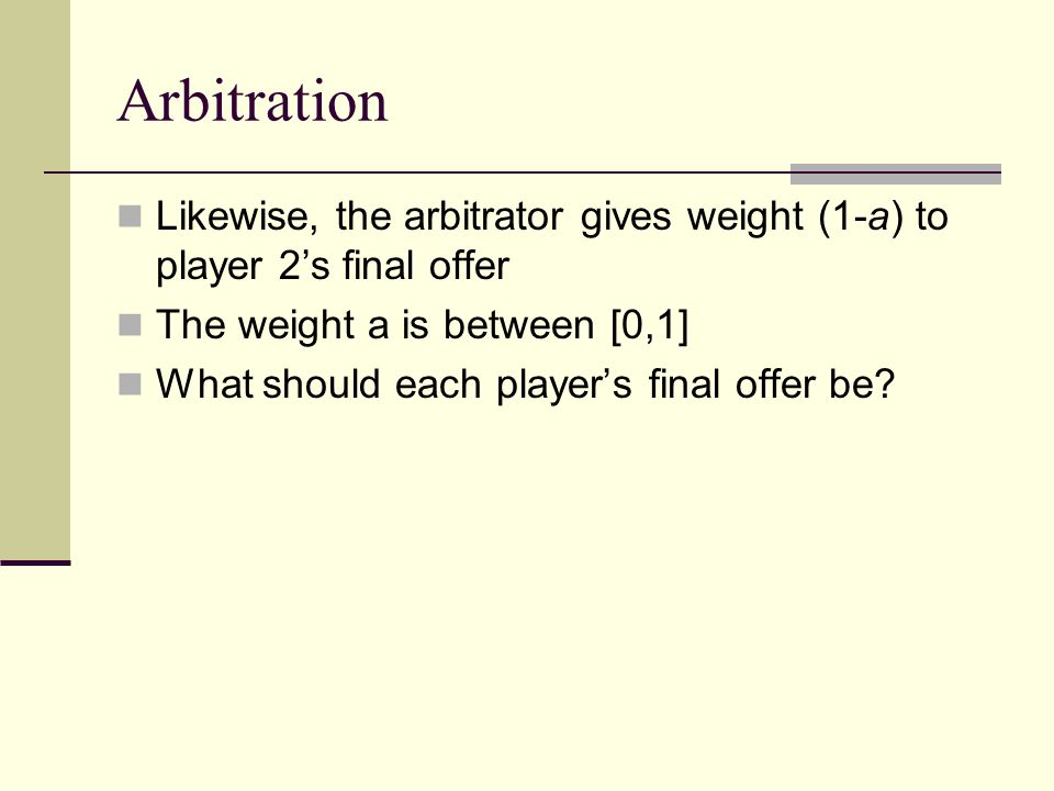 Arbitration Likewise, the arbitrator gives weight (1-a) to player 2's final offer The weight a is between [0,1] What should each player's final offer be