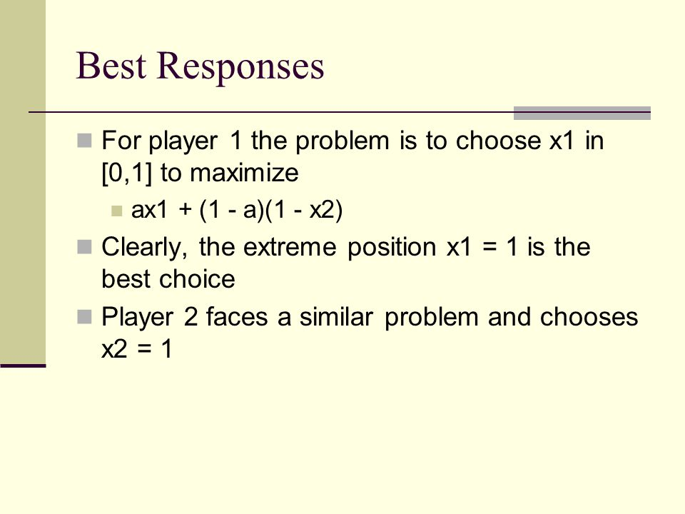 Best Responses For player 1 the problem is to choose x1 in [0,1] to maximize ax1 + (1 - a)(1 - x2) Clearly, the extreme position x1 = 1 is the best choice Player 2 faces a similar problem and chooses x2 = 1