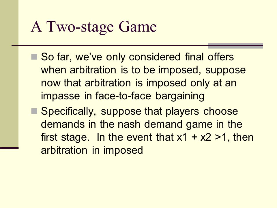 A Two-stage Game So far, we've only considered final offers when arbitration is to be imposed, suppose now that arbitration is imposed only at an impasse in face-to-face bargaining Specifically, suppose that players choose demands in the nash demand game in the first stage.