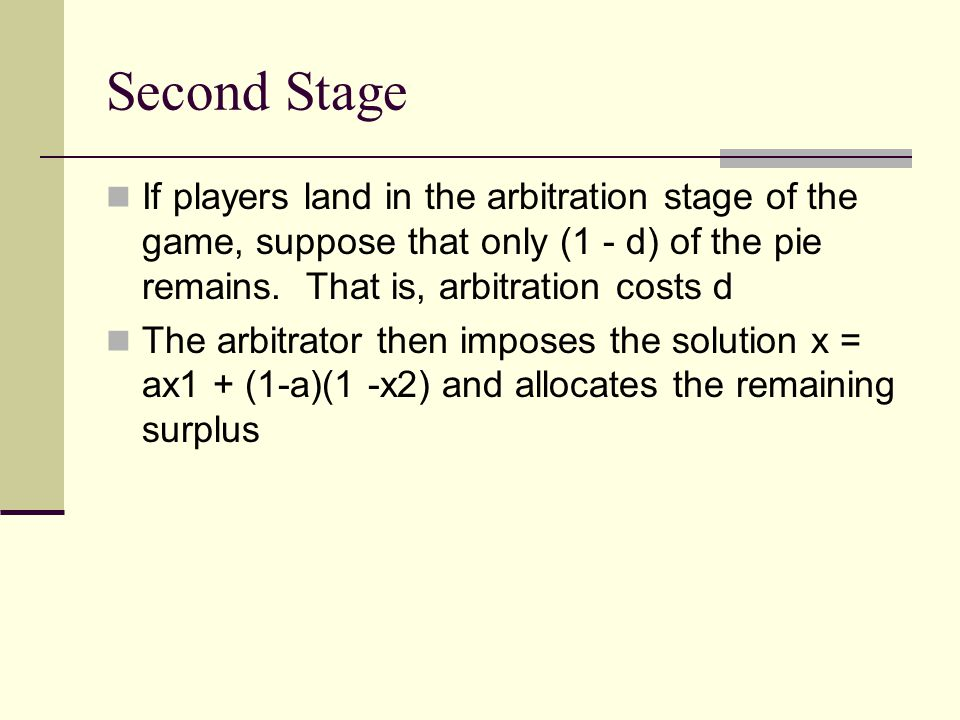 Money on the Table Notice that arbitration as introduced the possibility of an inefficient outcome Since arbitration reduces the pie by d, it is in both players' interests to settle in the first stage So what happens?