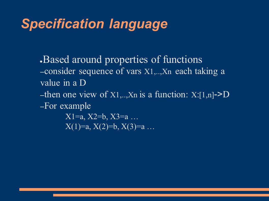 Specification language ● Based around properties of functions – consider sequence of vars X1,..,Xn each taking a value in a D – then one view of X1,..,Xn is a function: X : [1,n] -> D – For example X1=a, X2=b, X3=a … X(1)=a, X(2)=b, X(3)=a …