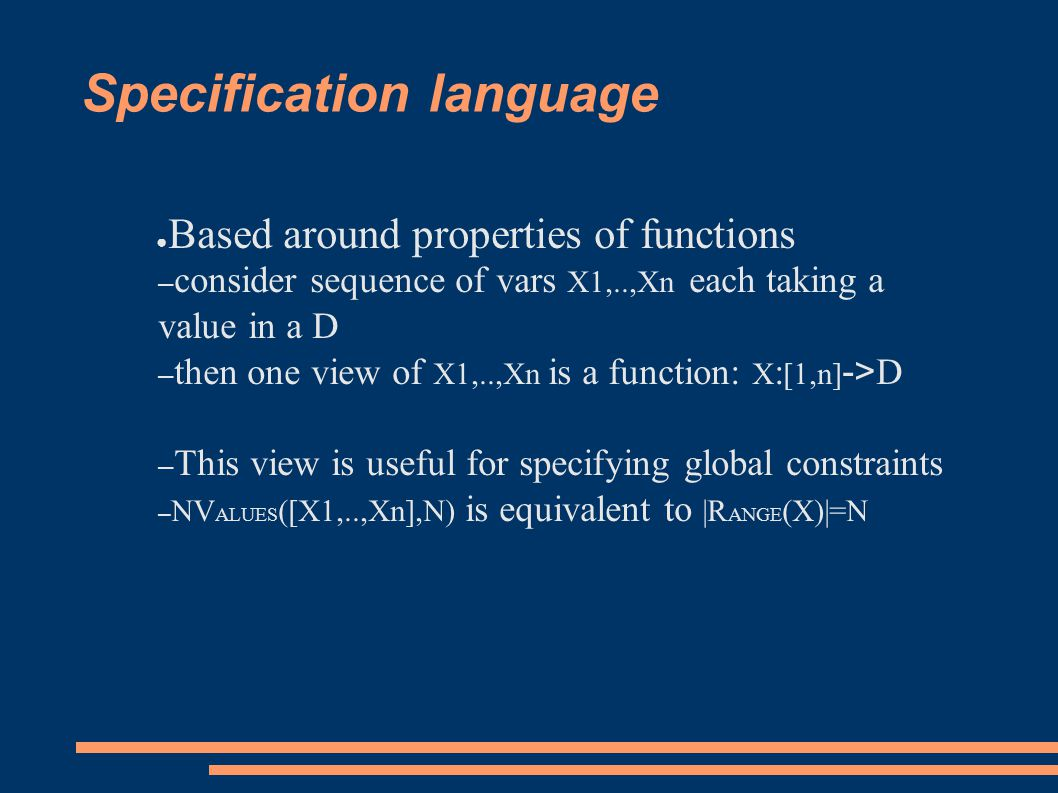 Specification language ● Based around properties of functions – consider sequence of vars X1,..,Xn each taking a value in a D – then one view of X1,..,Xn is a function: X : [1,n] -> D – This view is useful for specifying global constraints – NV ALUES ([X1,..,Xn],N) is equivalent to |R ANGE (X)|=N