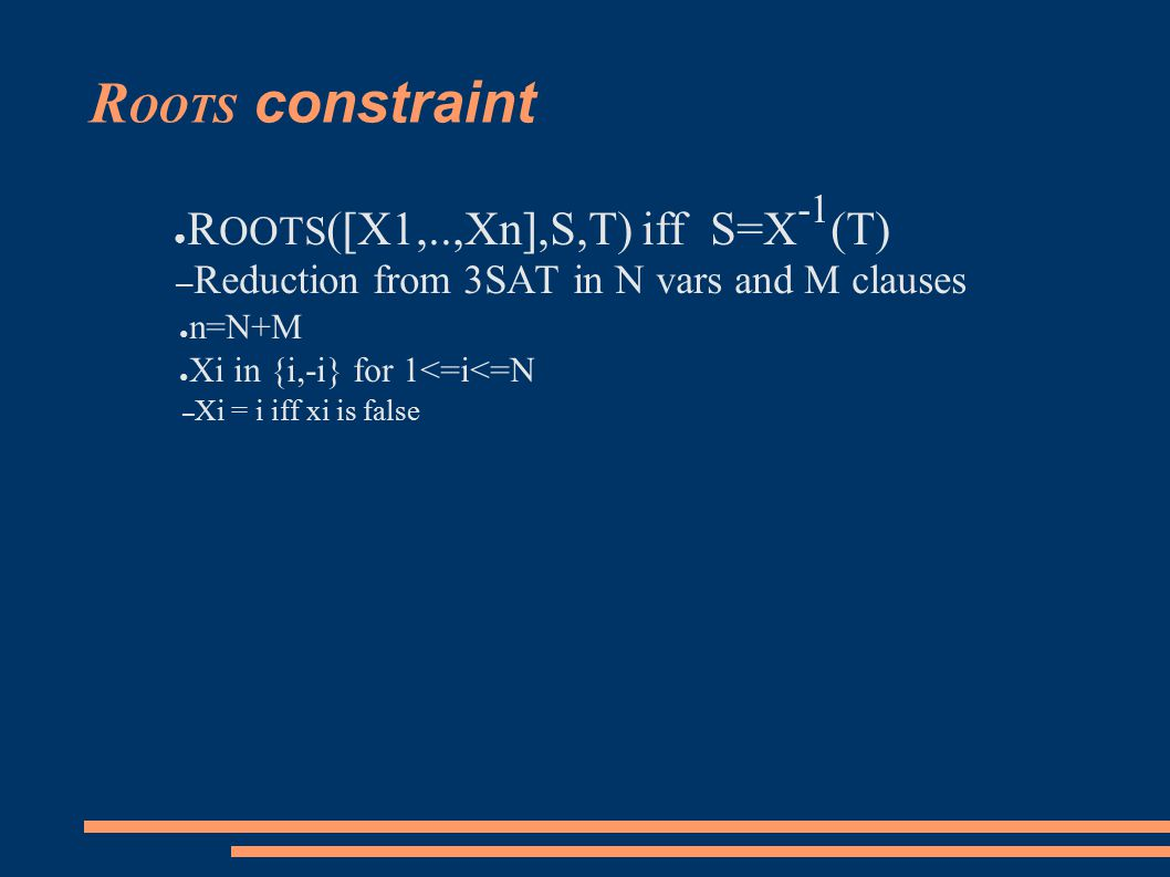 R OOTS constraint ● R OOTS ([X1,..,Xn],S,T) iff S=X -1 (T) – Reduction from 3SAT in N vars and M clauses ● n=N+M ● Xi in {i,-i} for 1<=i<=N – Xi = i iff xi is false