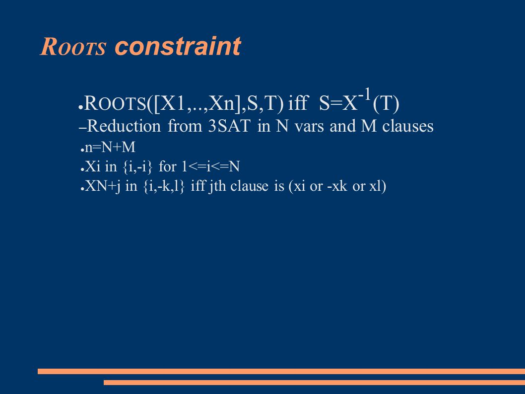 R OOTS constraint ● R OOTS ([X1,..,Xn],S,T) iff S=X -1 (T) – Reduction from 3SAT in N vars and M clauses ● n=N+M ● Xi in {i,-i} for 1<=i<=N ● XN+j in {i,-k,l} iff jth clause is (xi or -xk or xl)