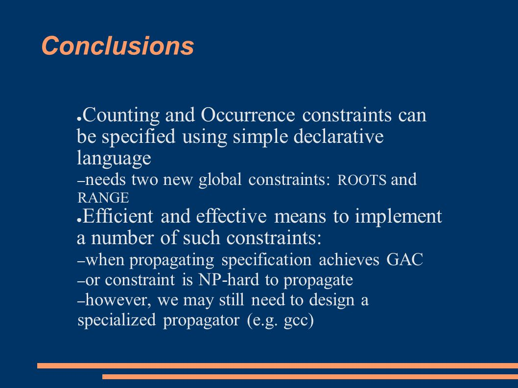 Conclusions ● Counting and Occurrence constraints can be specified using simple declarative language – needs two new global constraints: ROOTS and RANGE ● Efficient and effective means to implement a number of such constraints: – when propagating specification achieves GAC – or constraint is NP-hard to propagate – however, we may still need to design a specialized propagator (e.g.