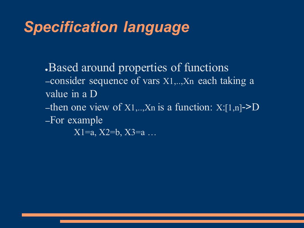 Specification language ● Based around properties of functions – consider sequence of vars X1,..,Xn each taking a value in a D – then one view of X1,..,Xn is a function: X : [1,n] -> D – For example X1=a, X2=b, X3=a …