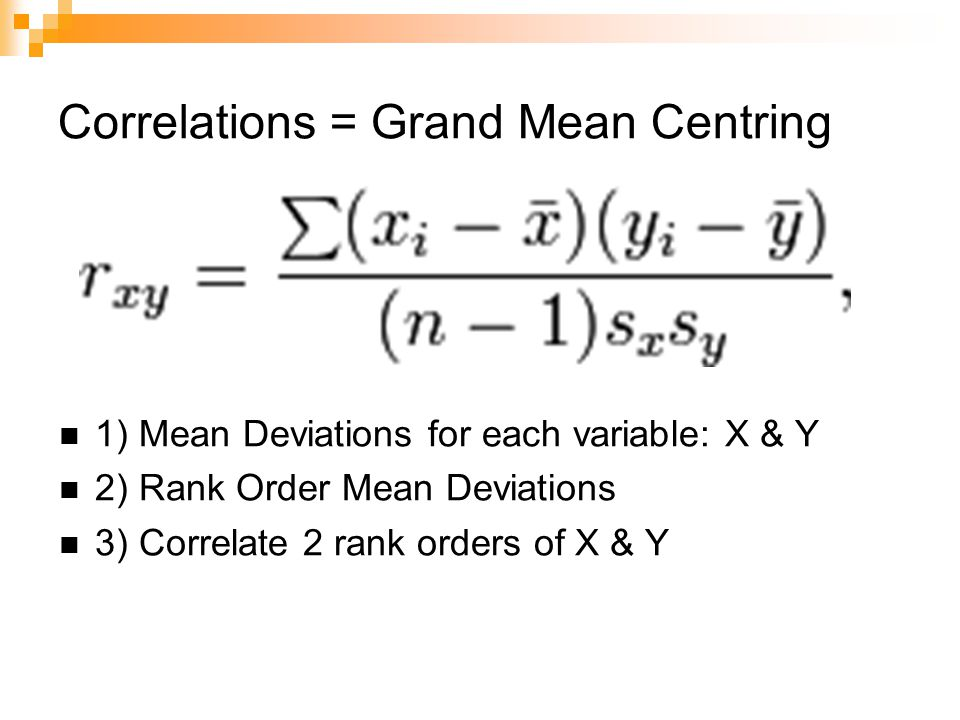 Correlations = Grand Mean Centring 1) Mean Deviations for each variable: X & Y 2) Rank Order Mean Deviations 3) Correlate 2 rank orders of X & Y