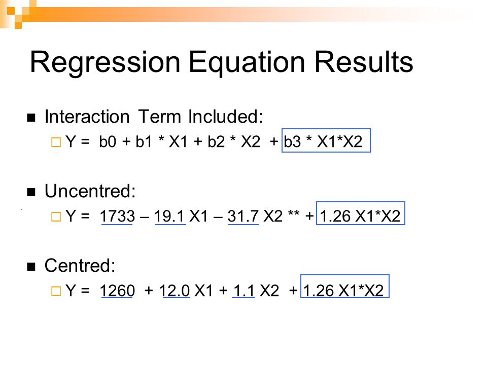 Regression Equation Results Interaction Term Included:  Y = b0 + b1 * X1 + b2 * X2 + b3 * X1*X2 Uncentred:  Y = 1733 – 19.1 X1 – 31.7 X2 ** + 1.26 X1*X2 Centred:  Y = 1260 + 12.0 X1 + 1.1 X2 + 1.26 X1*X2