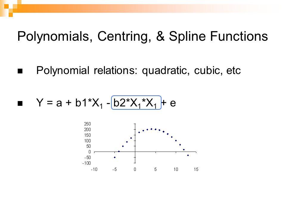 Polynomials, Centring, & Spline Functions Polynomial relations: quadratic, cubic, etc Y = a + b1*X 1 - b2*X 1 *X 1 + e