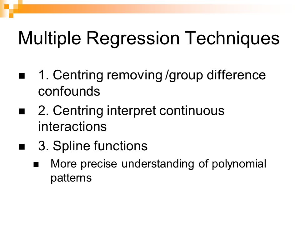 Multiple Regression Techniques 1. Centring removing /group difference confounds 2. Centring interpret continuous interactions 3. Spline functions More