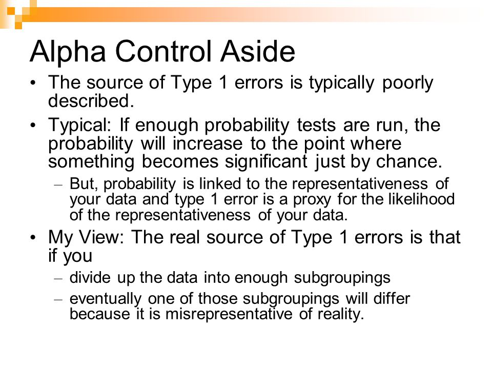 Alpha Control Aside The source of Type 1 errors is typically poorly described. Typical: If enough probability tests are run, the probability will incr