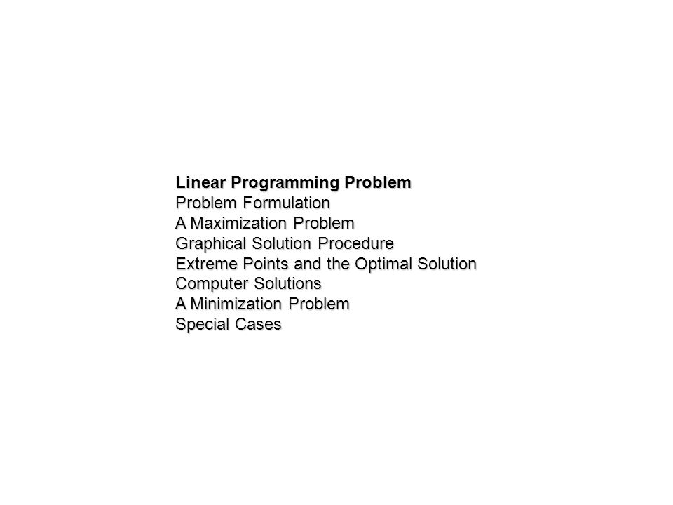 Linear Programming Problem Problem Formulation A Maximization Problem Graphical Solution Procedure Extreme Points and the Optimal Solution Computer So