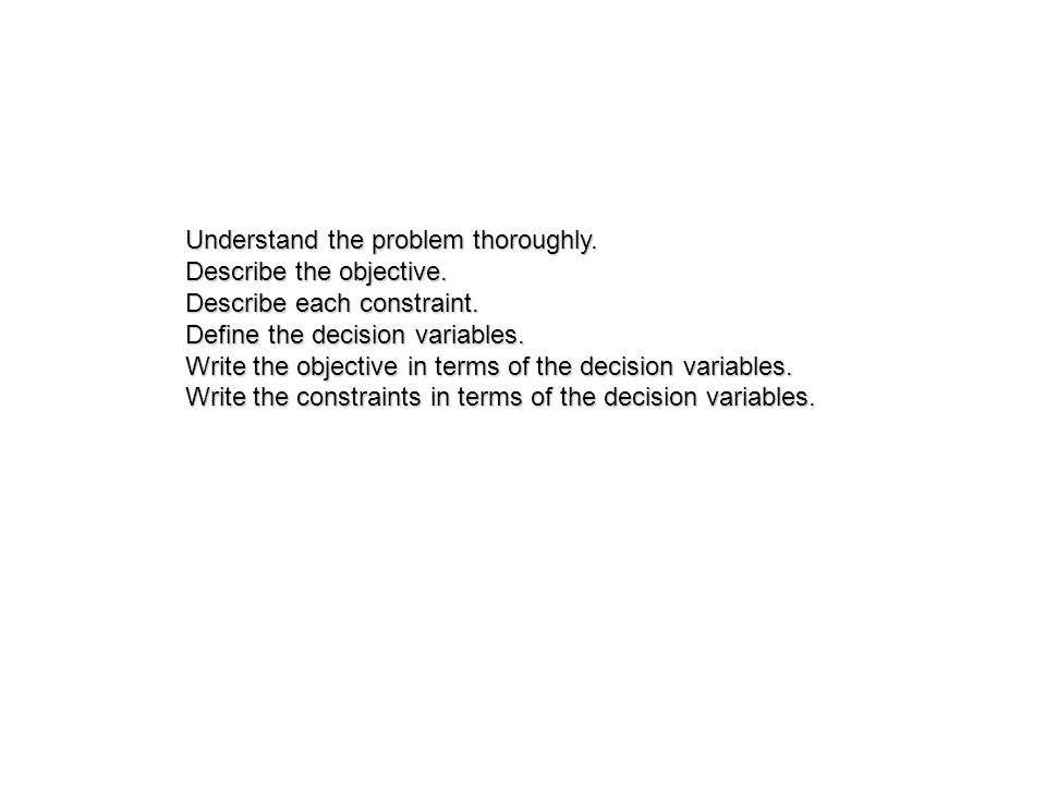 Understand the problem thoroughly. Describe the objective. Describe each constraint. Define the decision variables. Write the objective in terms of th
