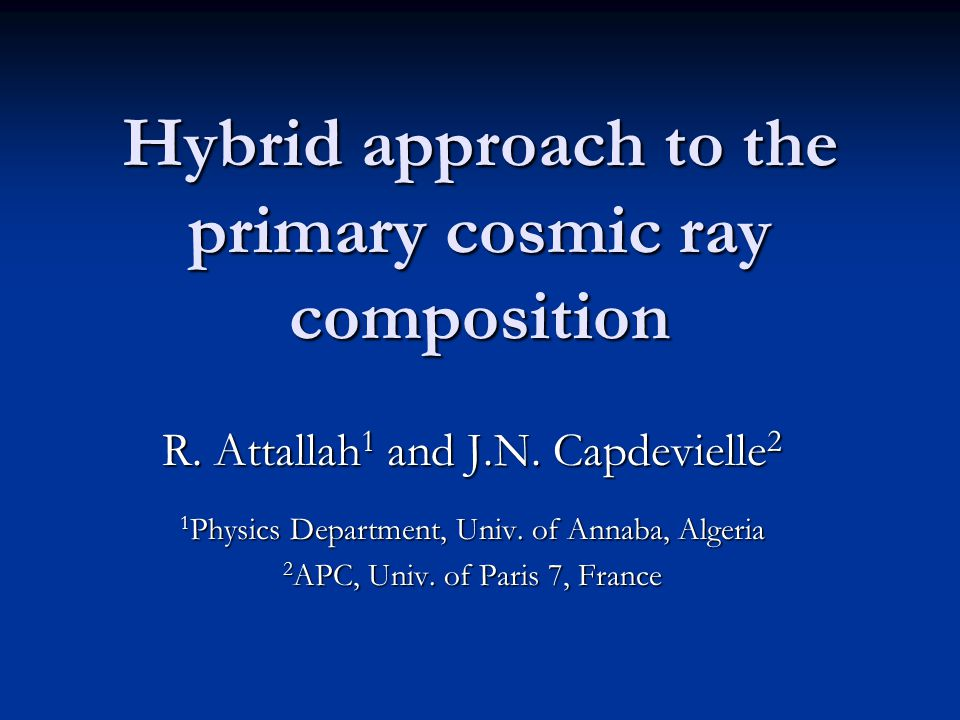 Hybrid approach to the primary cosmic ray composition R. Attallah 1 and J.N. Capdevielle 2 1 Physics Department, Univ. of Annaba, Algeria 2 APC, Univ.
