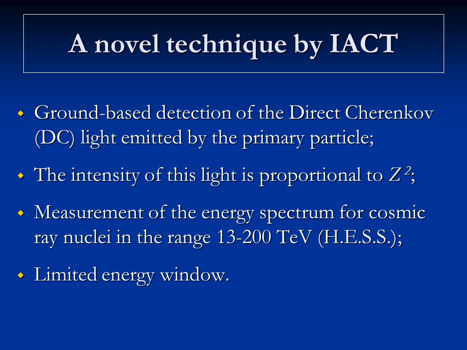 A novel technique by IACT  Ground-based detection of the Direct Cherenkov (DC) light emitted by the primary particle;  The intensity of this light i