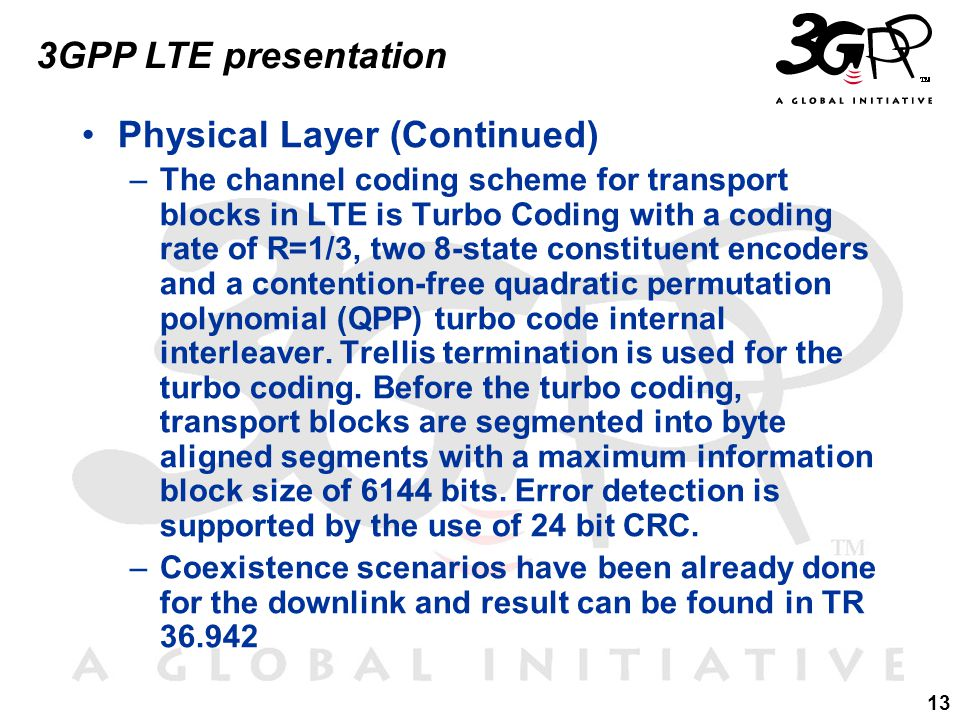 13 3GPP LTE presentation Physical Layer (Continued) –The channel coding scheme for transport blocks in LTE is Turbo Coding with a coding rate of R=1/3, two 8-state constituent encoders and a contention-free quadratic permutation polynomial (QPP) turbo code internal interleaver.