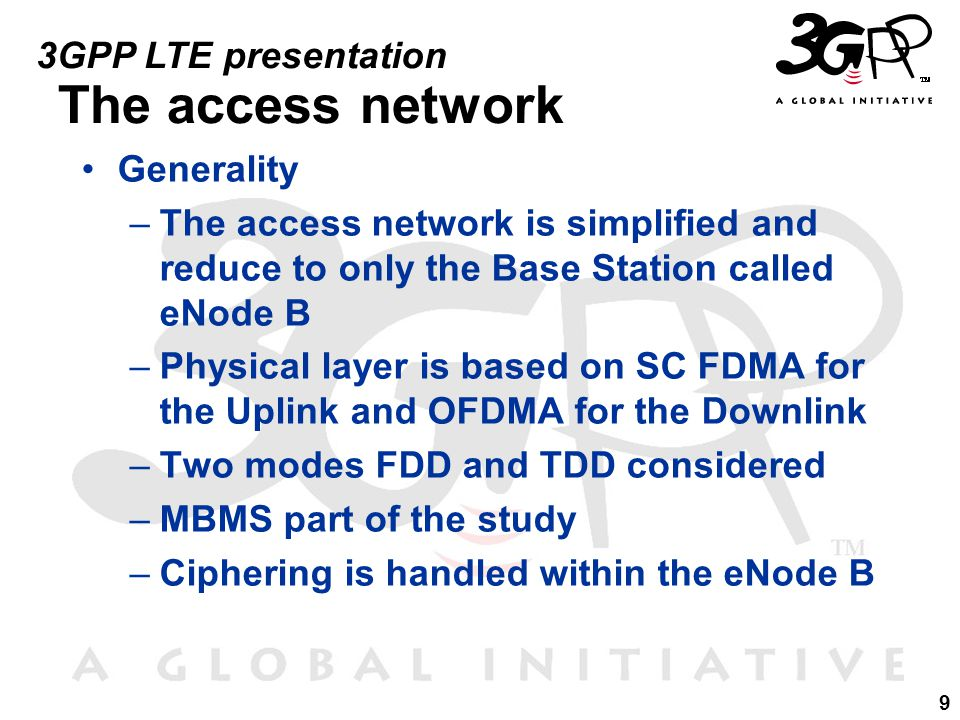 9 3GPP LTE presentation The access network Generality –The access network is simplified and reduce to only the Base Station called eNode B –Physical layer is based on SC FDMA for the Uplink and OFDMA for the Downlink –Two modes FDD and TDD considered –MBMS part of the study –Ciphering is handled within the eNode B