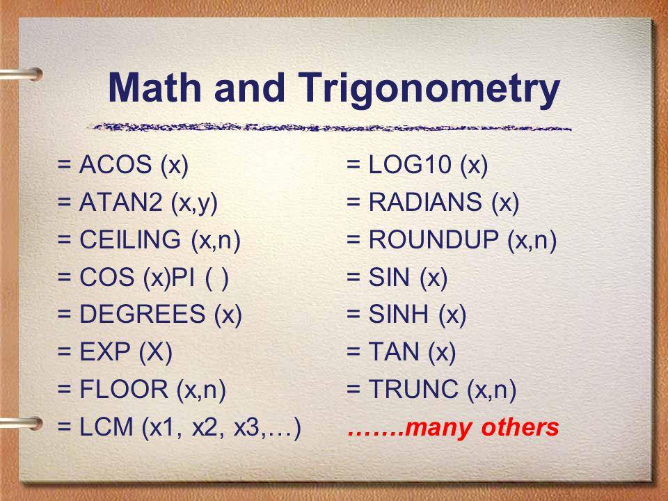 Math and Trigonometry = ACOS (x) = ATAN2 (x,y) = CEILING (x,n) = COS (x)PI ( ) = DEGREES (x) = EXP (X) = FLOOR (x,n) = LCM (x1, x2, x3,…) = LOG10 (x) = RADIANS (x) = ROUNDUP (x,n) = SIN (x) = SINH (x) = TAN (x) = TRUNC (x,n) …….many others
