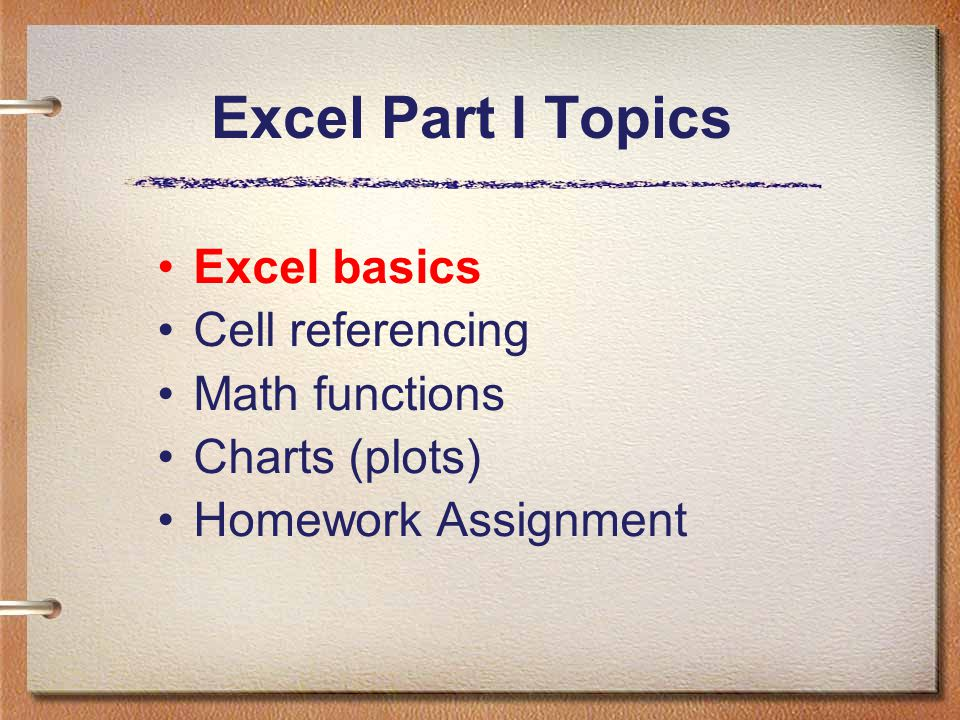Excel Part I Topics Excel basics Cell referencing Math functions Charts (plots) Homework Assignment