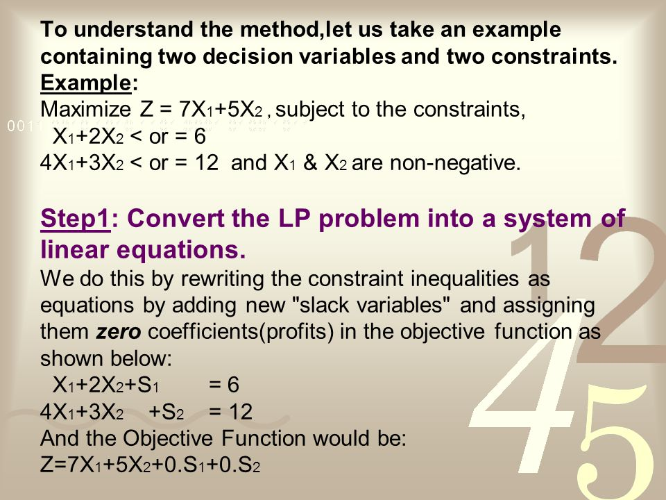 To understand the method,let us take an example containing two decision variables and two constraints.