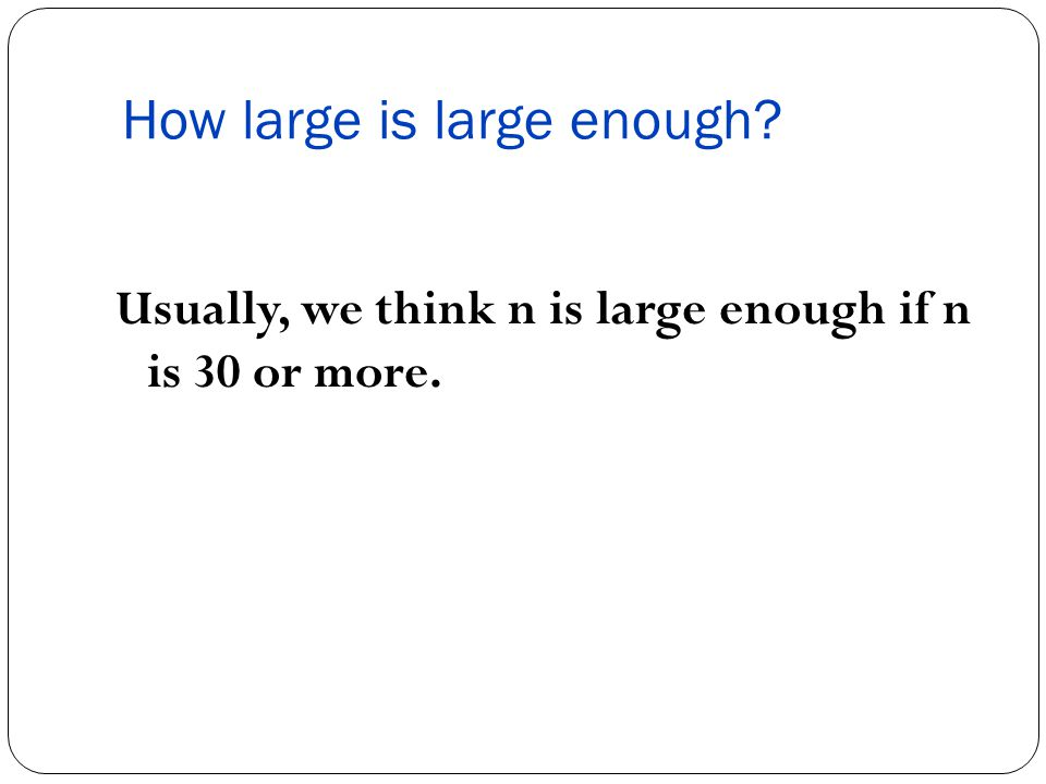 How large is large enough Usually, we think n is large enough if n is 30 or more.