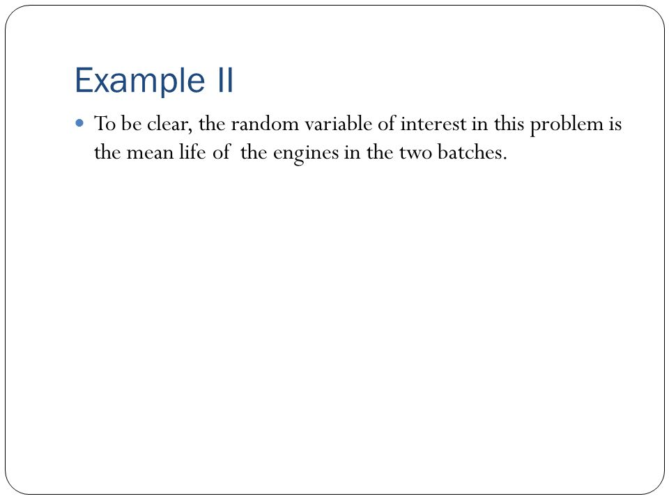 Example II To be clear, the random variable of interest in this problem is the mean life of the engines in the two batches.