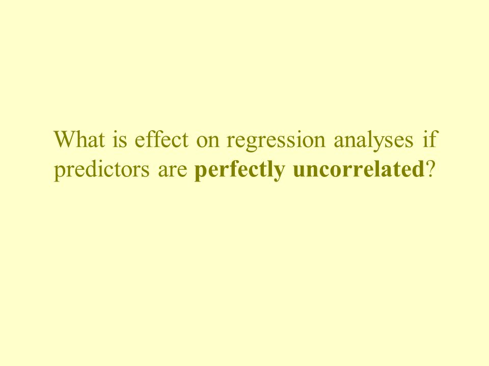 What is effect on regression analyses if predictors are perfectly uncorrelated?