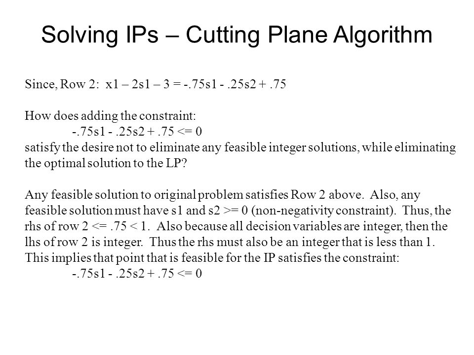 Solving IPs – Cutting Plane Algorithm Since, Row 2: x1 – 2s1 – 3 = -.75s1 -.25s How does adding the constraint: -.75s1 -.25s <= 0 satisfy the desire not to eliminate any feasible integer solutions, while eliminating the optimal solution to the LP.
