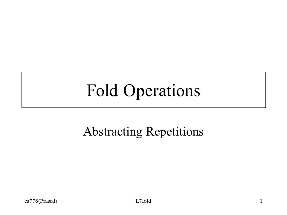 cs776(Prasad)L7fold1 Fold Operations Abstracting Repetitions