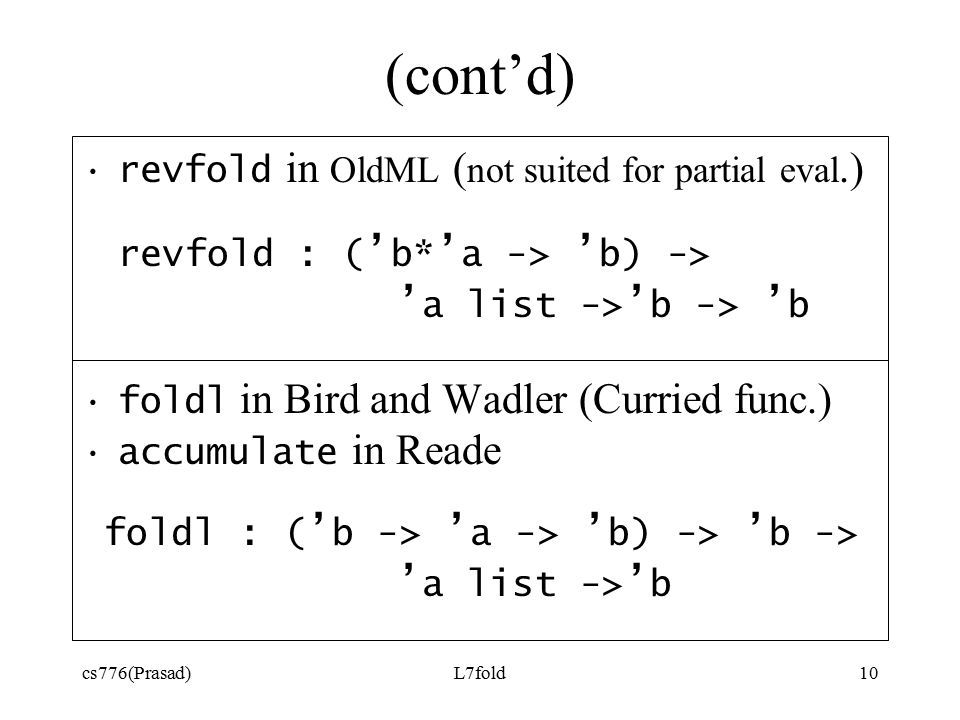 cs776(Prasad)L7fold10 (cont'd) revfold in OldML ( not suited for partial eval.) revfold : ( ' b* ' a -> ' b) -> ' a list -> ' b -> ' b foldl in Bird and Wadler (Curried func.) accumulate in Reade foldl : ( ' b -> ' a -> ' b) -> ' b -> ' a list -> ' b