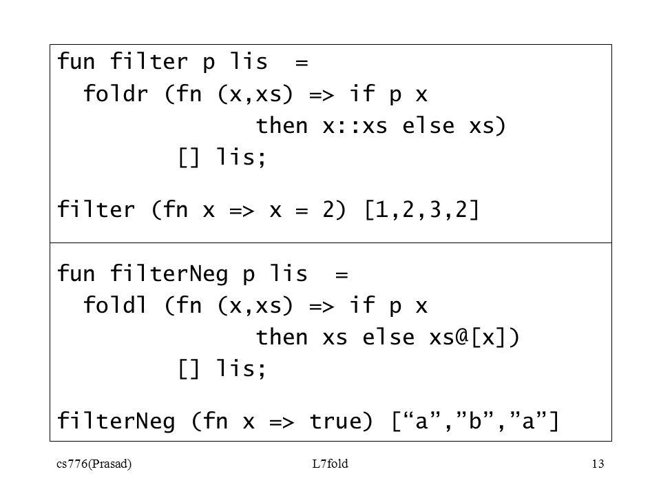 cs776(Prasad)L7fold13 fun filter p lis = foldr (fn (x,xs) => if p x then x::xs else xs) [] lis; filter (fn x => x = 2) [1,2,3,2] fun filterNeg p lis = foldl (fn (x,xs) => if p x then xs else xs@[x]) [] lis; filterNeg (fn x => true) [ a , b , a ]