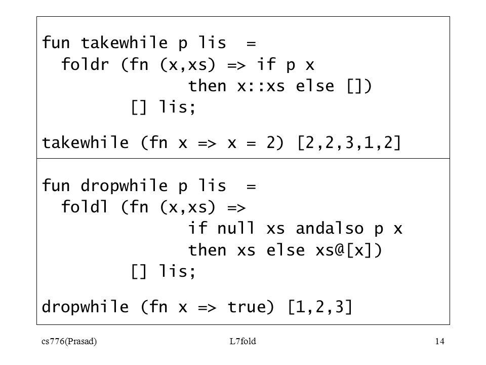 cs776(Prasad)L7fold14 fun takewhile p lis = foldr (fn (x,xs) => if p x then x::xs else []) [] lis; takewhile (fn x => x = 2) [2,2,3,1,2] fun dropwhile p lis = foldl (fn (x,xs) => if null xs andalso p x then xs else xs@[x]) [] lis; dropwhile (fn x => true) [1,2,3]