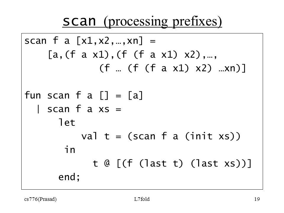 cs776(Prasad)L7fold19 scan (processing prefixes) scan f a [x1,x2,…,xn] = [a,(f a x1),(f (f a x1) x2),…, (f … (f (f a x1) x2) …xn)] fun scan f a [] = [a] | scan f a xs = let val t = (scan f a (init xs)) in t @ [(f (last t) (last xs))] end;