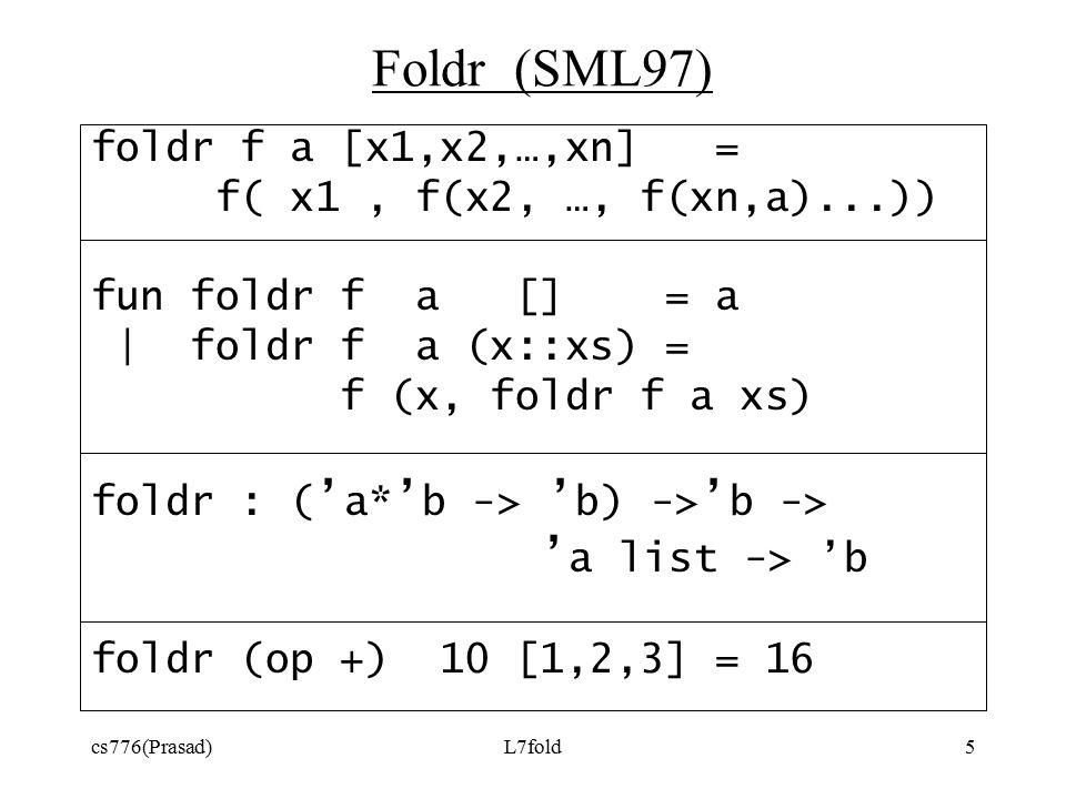 cs776(Prasad)L7fold5 Foldr (SML97) foldr f a [x1,x2,…,xn] = f( x1, f(x2, …, f(xn,a)...)) fun foldr f a [] = a | foldr f a (x::xs) = f (x, foldr f a xs) foldr : ( ' a* ' b -> ' b) -> ' b -> ' a list -> 'b foldr (op +) 10 [1,2,3] = 16