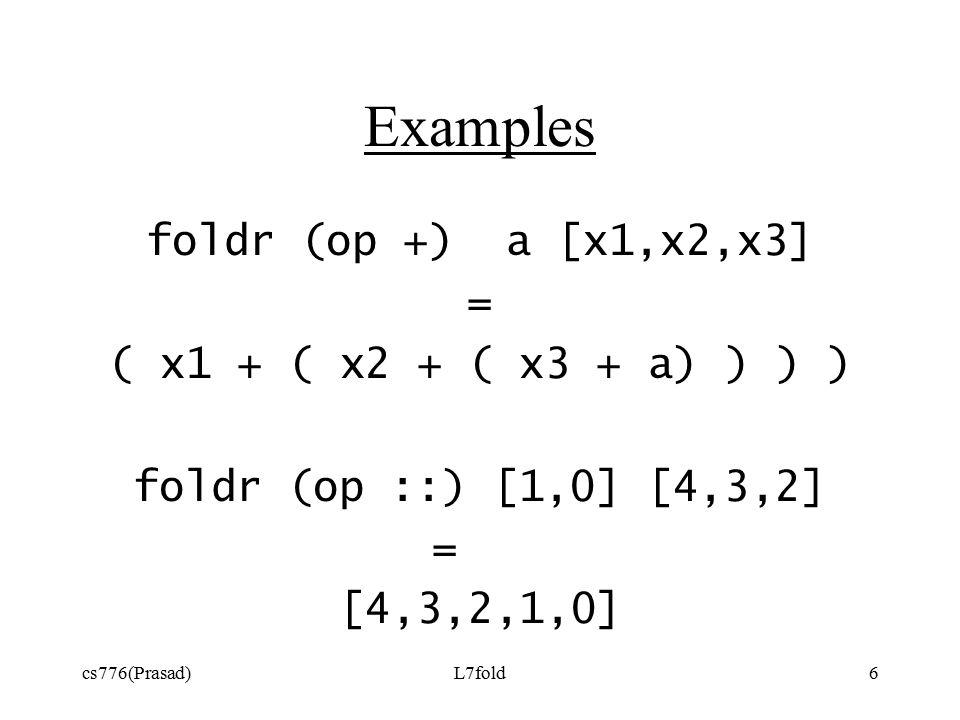 cs776(Prasad)L7fold6 Examples foldr (op +) a [x1,x2,x3] = ( x1 + ( x2 + ( x3 + a) ) ) ) foldr (op ::) [1,0] [4,3,2] = [4,3,2,1,0]
