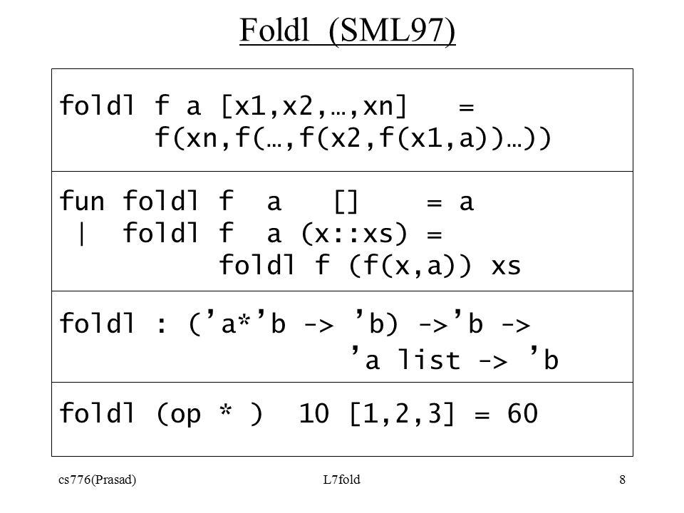 cs776(Prasad)L7fold8 Foldl (SML97) foldl f a [x1,x2,…,xn] = f(xn,f(…,f(x2,f(x1,a))…)) fun foldl f a [] = a | foldl f a (x::xs) = foldl f (f(x,a)) xs foldl : ( ' a* ' b -> ' b) -> ' b -> ' a list -> ' b foldl (op * ) 10 [1,2,3] = 60