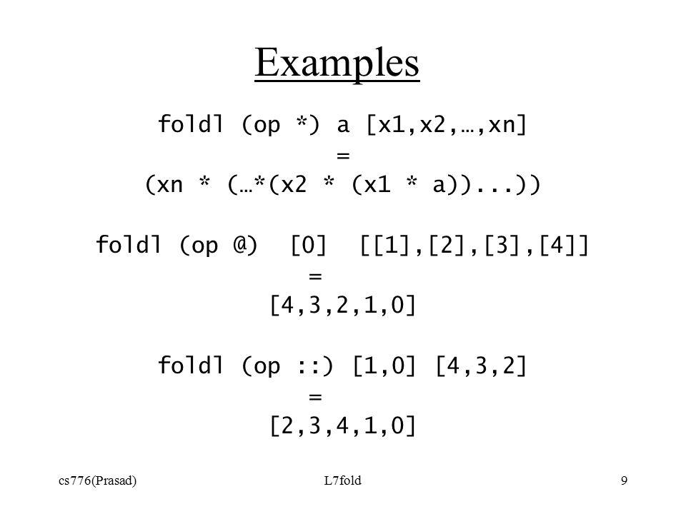 cs776(Prasad)L7fold9 Examples foldl (op *) a [x1,x2,…,xn] = (xn * (…*(x2 * (x1 * a))...)) foldl (op @) [0] [[1],[2],[3],[4]] = [4,3,2,1,0] foldl (op ::) [1,0] [4,3,2] = [2,3,4,1,0]