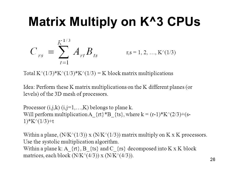 26 Matrix Multiply on K^3 CPUs r,s = 1, 2, …, K^(1/3) Total K^(1/3)*K^(1/3)*K^(1/3) = K block matrix multiplications Idea: Perform these K matrix mult