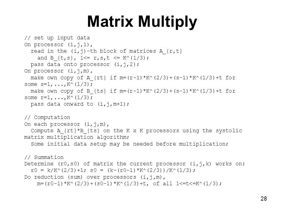 28 Matrix Multiply // set up input data On processor (i,j,1), read in the (i,j)-th block of matrices A_{r,t} and B_{t,s}, 1<= r,s,t <= K^(1/3); pass d