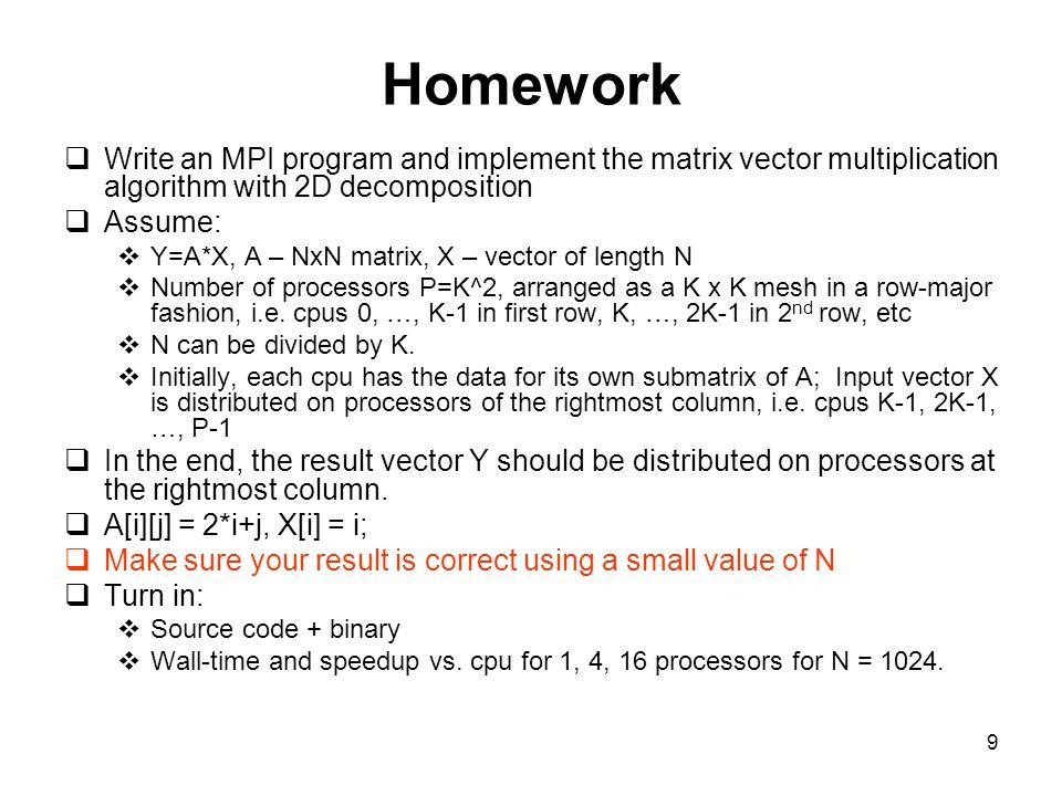 9 Homework  Write an MPI program and implement the matrix vector multiplication algorithm with 2D decomposition  Assume:  Y=A*X, A – NxN matrix, X