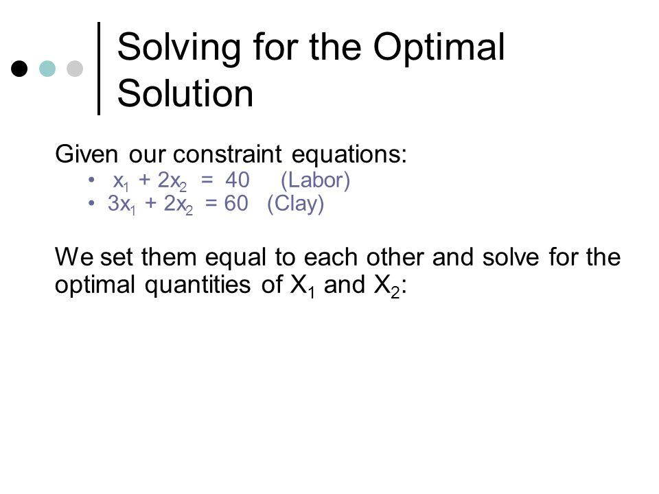 Solving for the Optimal Solution Given our constraint equations: x 1 + 2x 2 = 40 (Labor) 3x 1 + 2x 2 = 60 (Clay) We set them equal to each other and solve for the optimal quantities of X 1 and X 2 :