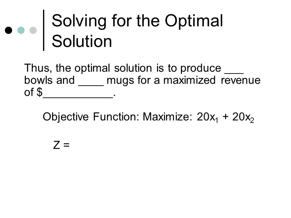 Solving for the Optimal Solution Thus, the optimal solution is to produce ___ bowls and ____ mugs for a maximized revenue of $___________. Objective F