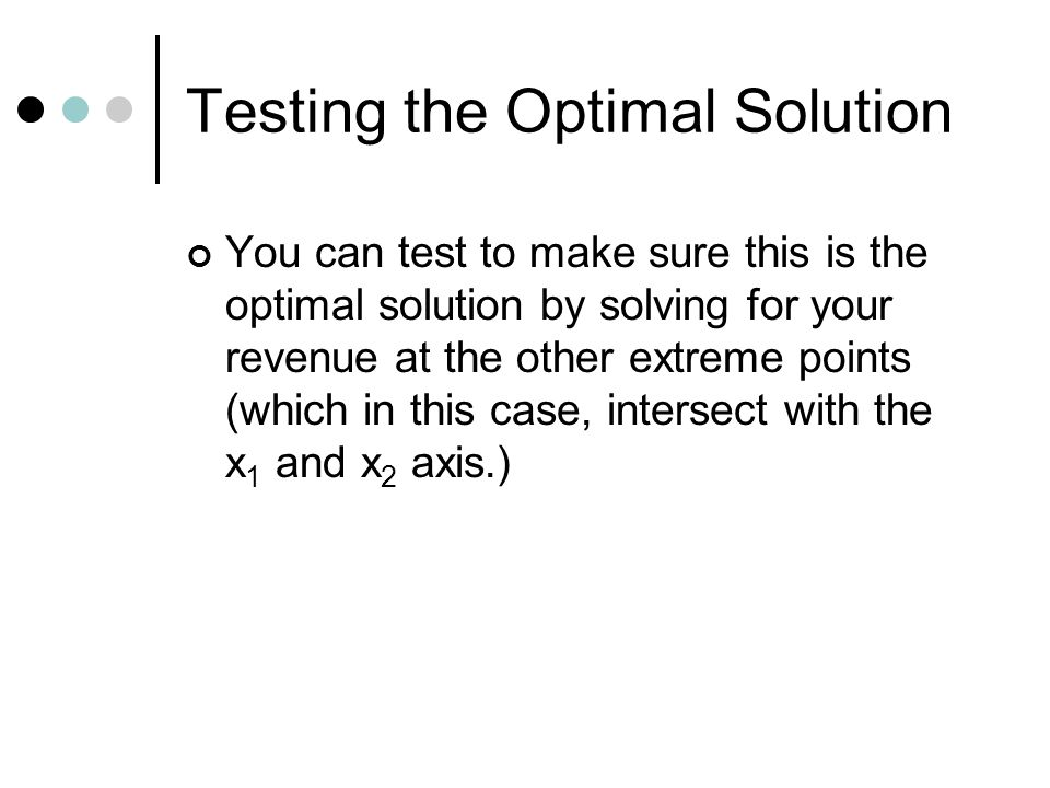 Testing the Optimal Solution You can test to make sure this is the optimal solution by solving for your revenue at the other extreme points (which in