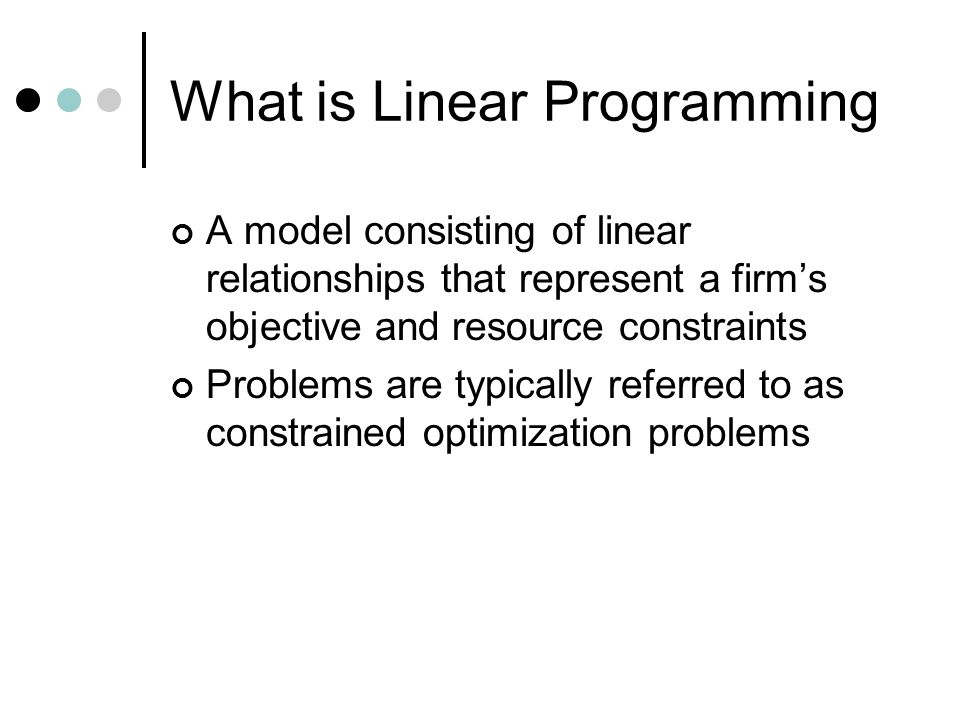 What is Linear Programming A model consisting of linear relationships that represent a firm's objective and resource constraints Problems are typicall