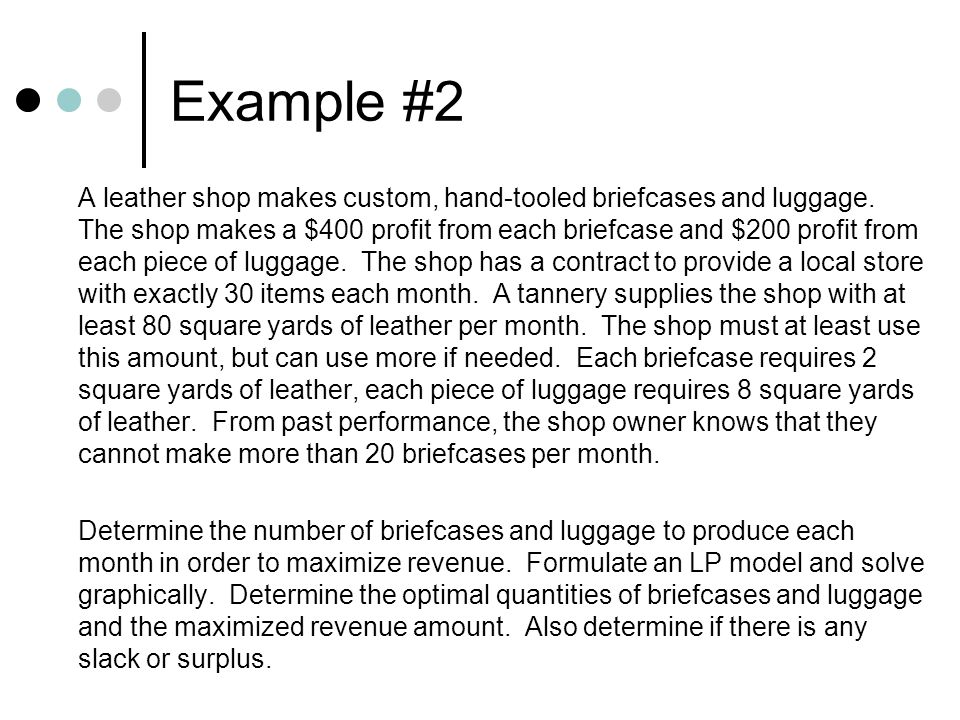 Example #2 A leather shop makes custom, hand-tooled briefcases and luggage. The shop makes a $400 profit from each briefcase and $200 profit from each
