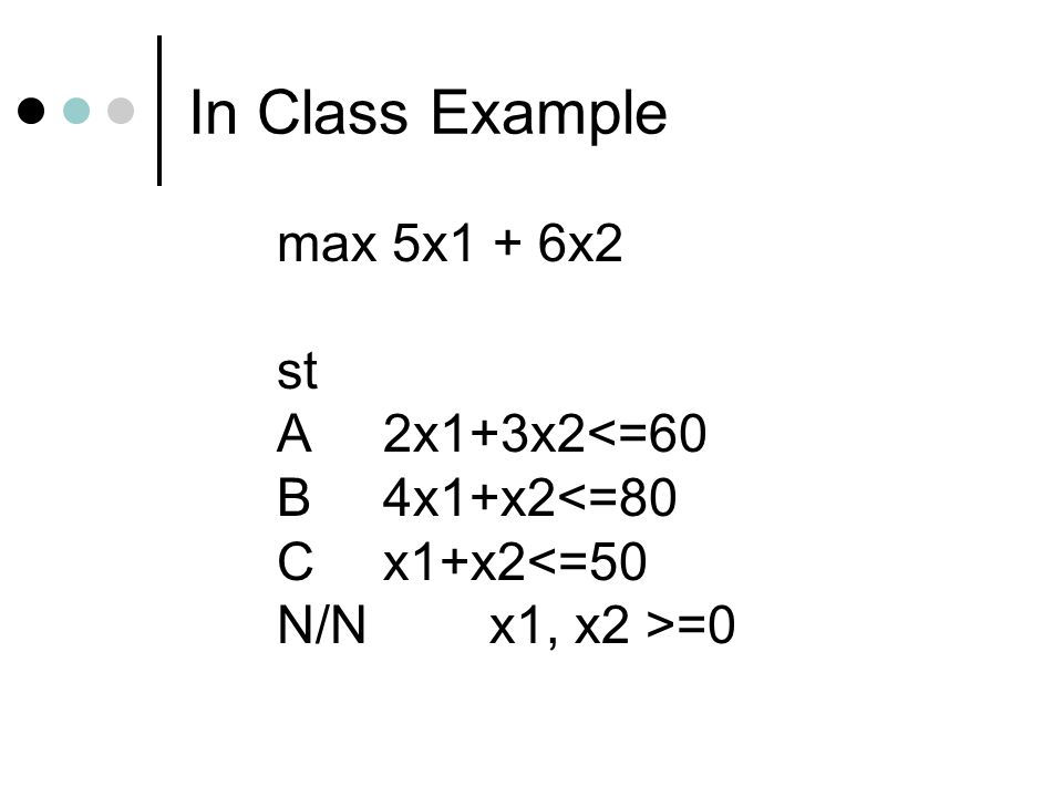 In Class Example max 5x1 + 6x2 st A2x1+3x2<=60 B4x1+x2<=80 Cx1+x2<=50 N/Nx1, x2 >=0