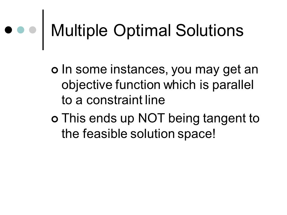 Multiple Optimal Solutions In some instances, you may get an objective function which is parallel to a constraint line This ends up NOT being tangent